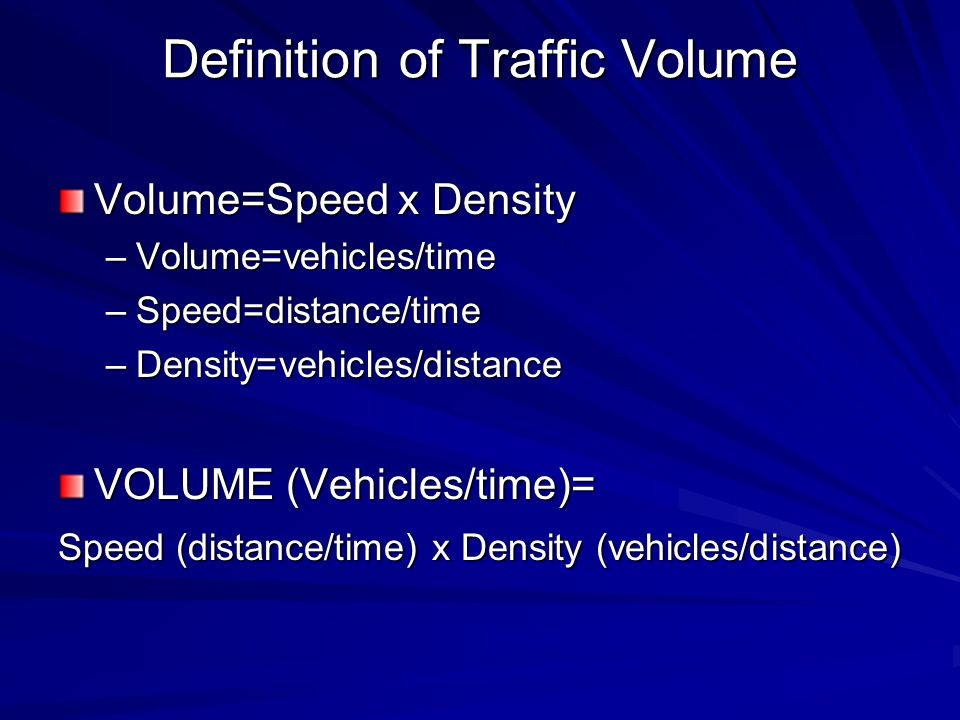 Definition of Traffic Volume Volume=Speed x Density –Volume=vehicles/time –Speed=distance/time –Density=vehicles/distance VOLUME (Vehicles/time)= Speed (distance/time) x Density (vehicles/distance)