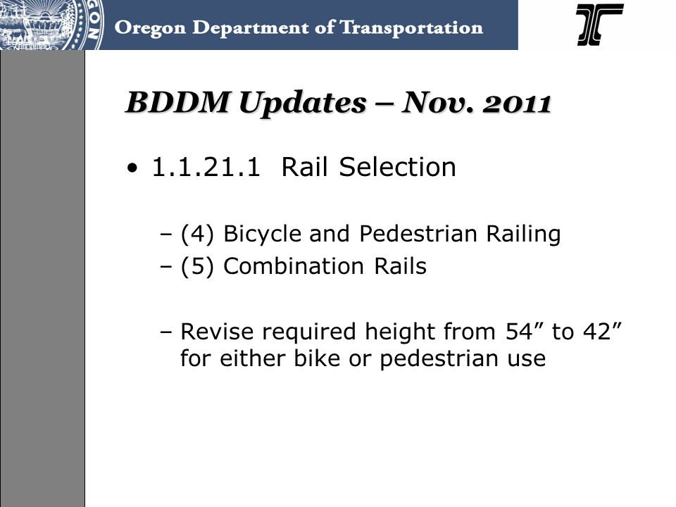 BDDM Updates – Nov. 2011 1.1.21.1 Rail Selection –(4) Bicycle and Pedestrian Railing –(5) Combination Rails –Revise required height from 54 to 42 for