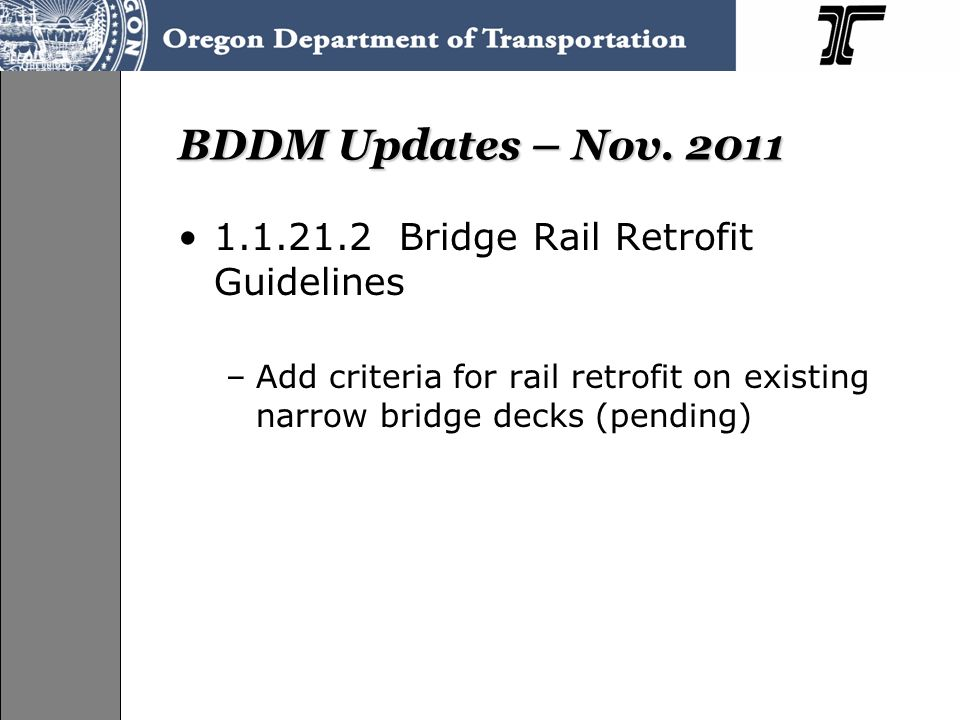 BDDM Updates – Nov. 2011 1.1.21.2 Bridge Rail Retrofit Guidelines –Add criteria for rail retrofit on existing narrow bridge decks (pending)