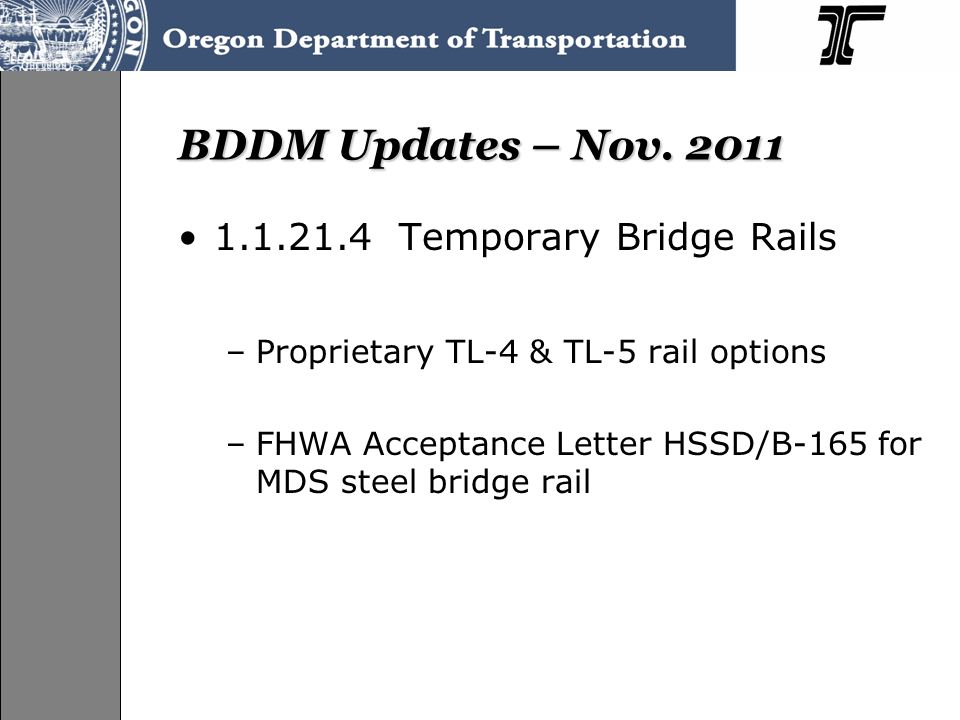 BDDM Updates – Nov. 2011 1.1.21.4 Temporary Bridge Rails –Proprietary TL-4 & TL-5 rail options –FHWA Acceptance Letter HSSD/B-165 for MDS steel bridge