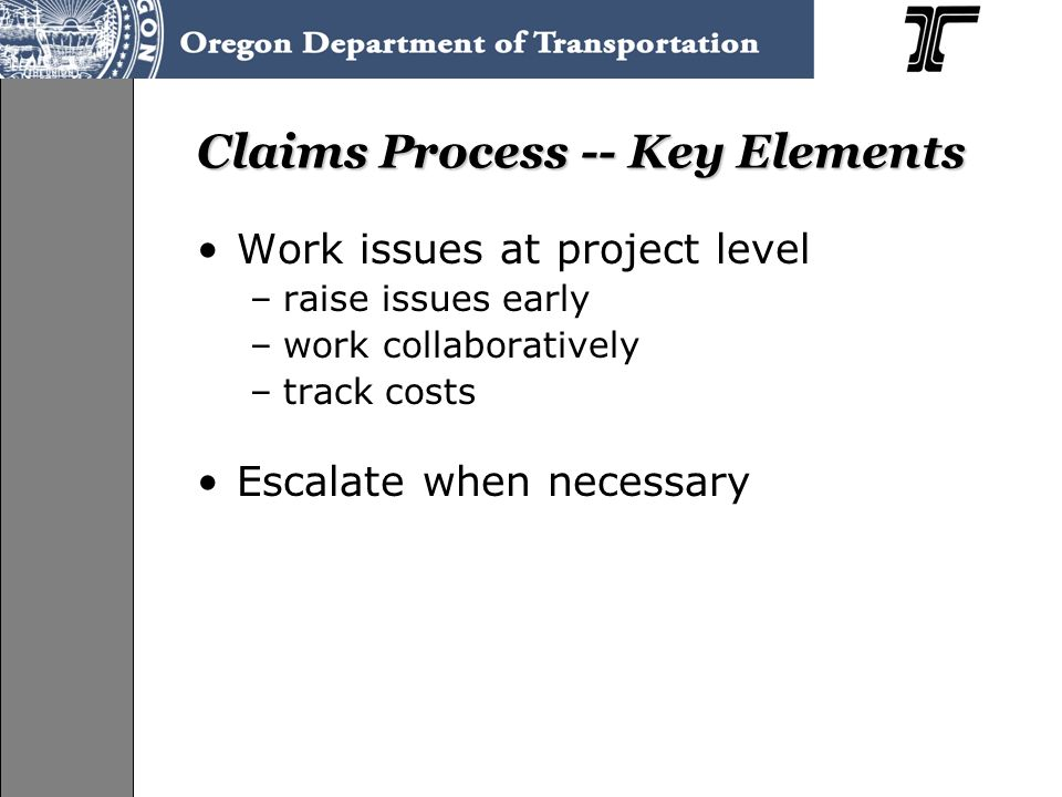 Claims Process -- Key Elements Work issues at project level –raise issues early –work collaboratively –track costs Escalate when necessary