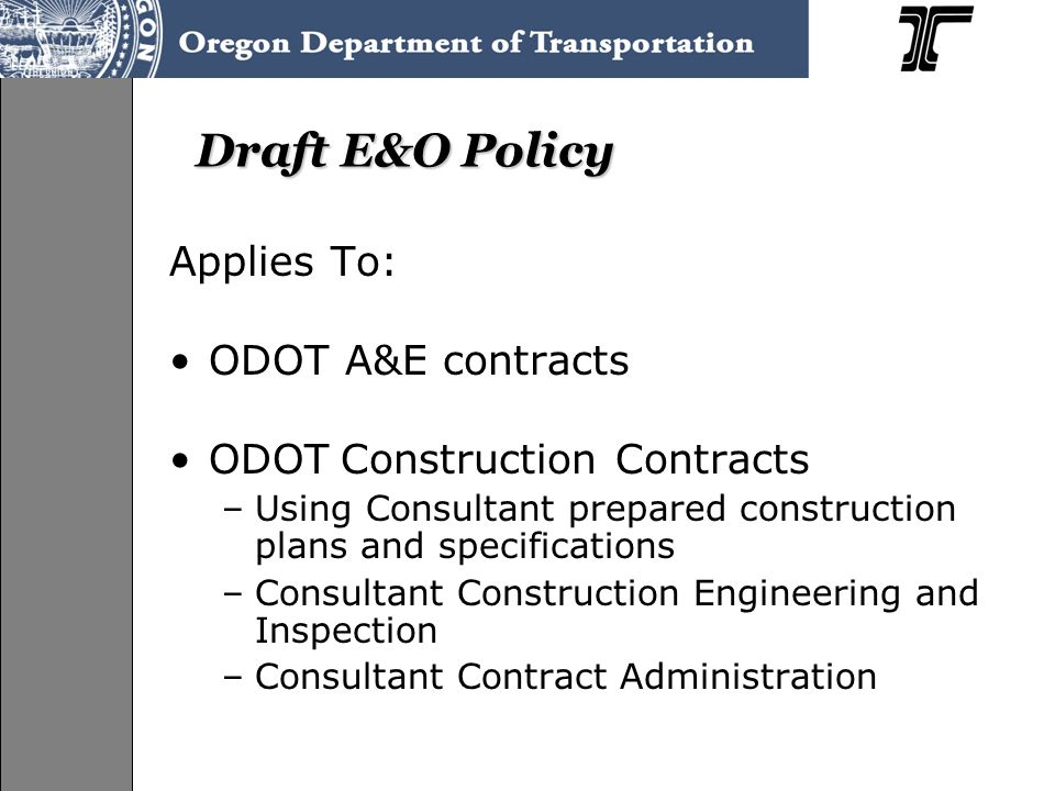 Draft E&O Policy Applies To: ODOT A&E contracts ODOT Construction Contracts –Using Consultant prepared construction plans and specifications –Consultant Construction Engineering and Inspection –Consultant Contract Administration