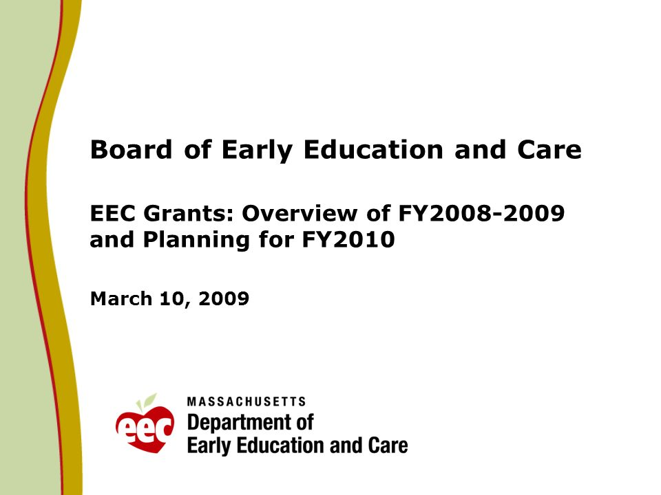 Board of Early Education and Care EEC Grants: Overview of FY2008-2009 and Planning for FY2010 March 10, 2009