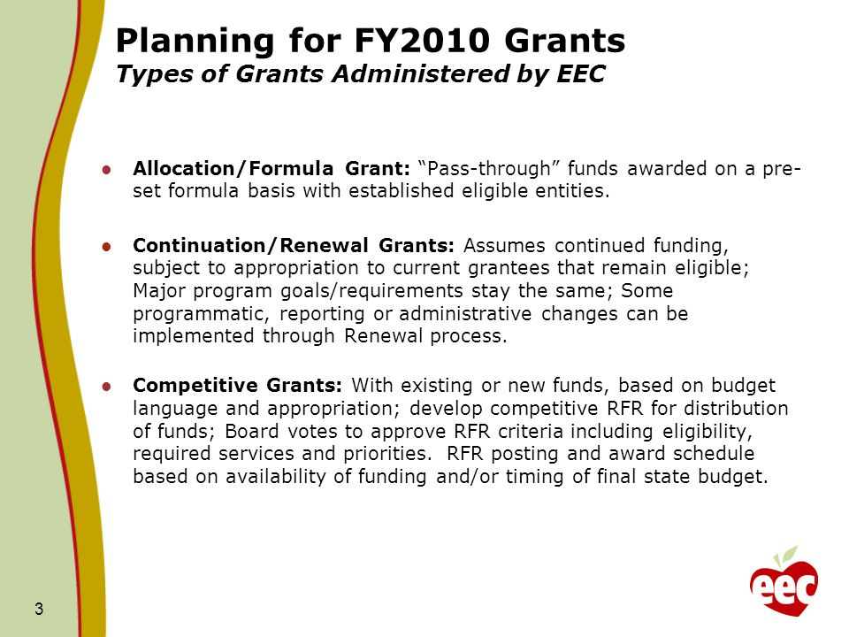 3 Planning for FY2010 Grants Types of Grants Administered by EEC Allocation/Formula Grant: Pass-through funds awarded on a pre- set formula basis with established eligible entities.