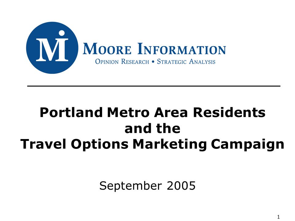 1 Portland Metro Area Residents and the Travel Options Marketing Campaign September 2005