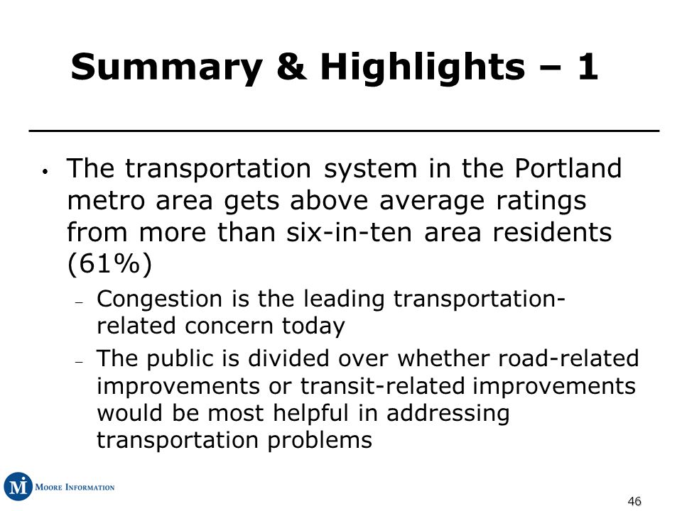 46 Summary & Highlights – 1 The transportation system in the Portland metro area gets above average ratings from more than six-in-ten area residents (61%) – Congestion is the leading transportation- related concern today – The public is divided over whether road-related improvements or transit-related improvements would be most helpful in addressing transportation problems