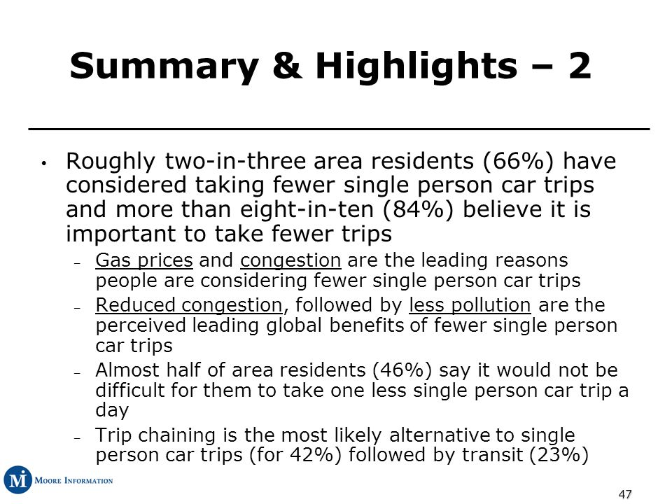 47 Summary & Highlights – 2 Roughly two-in-three area residents (66%) have considered taking fewer single person car trips and more than eight-in-ten (84%) believe it is important to take fewer trips – Gas prices and congestion are the leading reasons people are considering fewer single person car trips – Reduced congestion, followed by less pollution are the perceived leading global benefits of fewer single person car trips – Almost half of area residents (46%) say it would not be difficult for them to take one less single person car trip a day – Trip chaining is the most likely alternative to single person car trips (for 42%) followed by transit (23%)