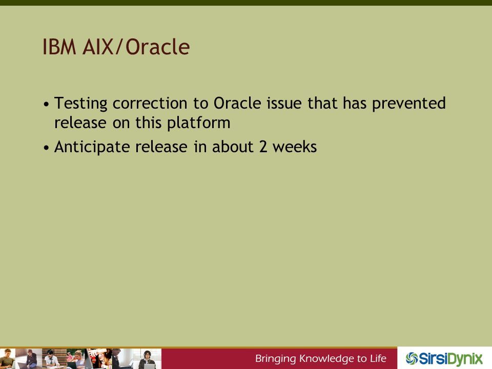 IBM AIX/Oracle Testing correction to Oracle issue that has prevented release on this platform Anticipate release in about 2 weeks