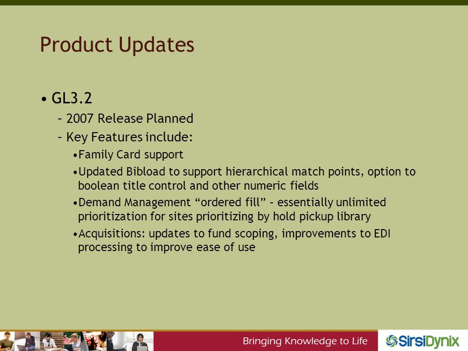Product Updates GL3.2 –2007 Release Planned –Key Features include: Family Card support Updated Bibload to support hierarchical match points, option to boolean title control and other numeric fields Demand Management ordered fill – essentially unlimited prioritization for sites prioritizing by hold pickup library Acquisitions: updates to fund scoping, improvements to EDI processing to improve ease of use
