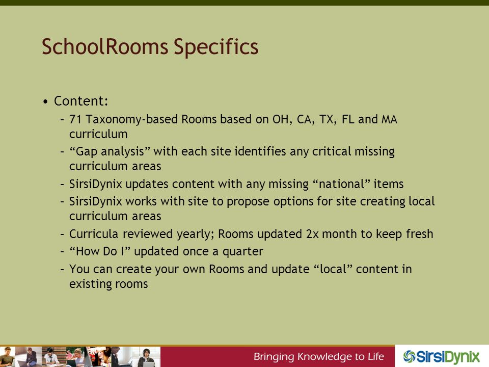SchoolRooms Specifics Content: –71 Taxonomy-based Rooms based on OH, CA, TX, FL and MA curriculum –Gap analysis with each site identifies any critical missing curriculum areas –SirsiDynix updates content with any missing national items –SirsiDynix works with site to propose options for site creating local curriculum areas –Curricula reviewed yearly; Rooms updated 2x month to keep fresh –How Do I updated once a quarter –You can create your own Rooms and update local content in existing rooms