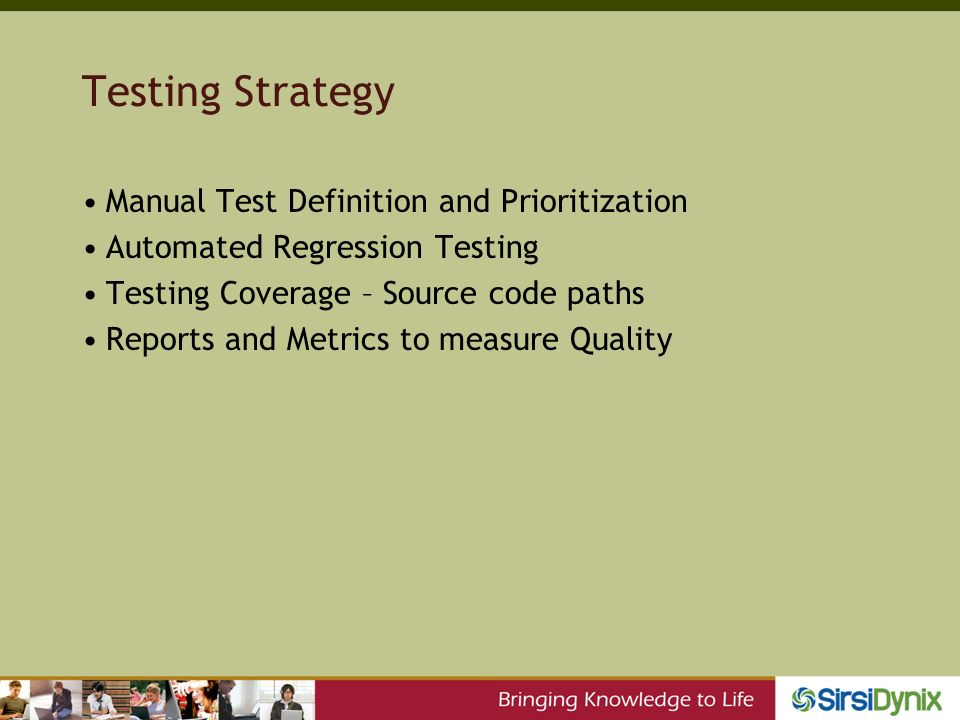 Testing Strategy Manual Test Definition and Prioritization Automated Regression Testing Testing Coverage – Source code paths Reports and Metrics to measure Quality