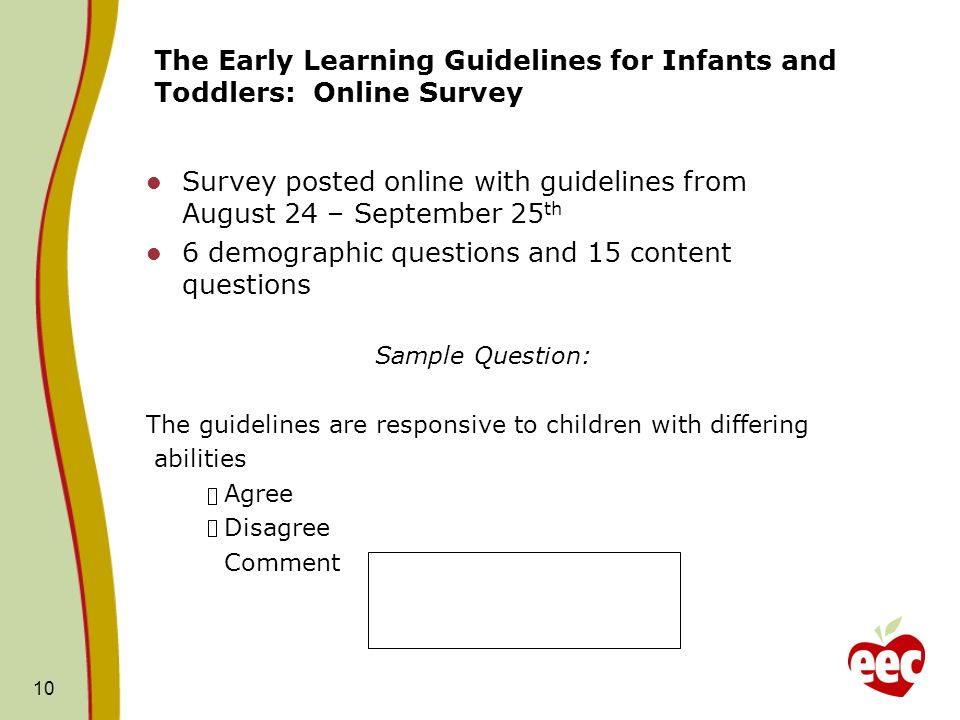 The Early Learning Guidelines for Infants and Toddlers: Online Survey Survey posted online with guidelines from August 24 – September 25 th 6 demographic questions and 15 content questions Sample Question: The guidelines are responsive to children with differing abilities Agree Disagree Comment 10