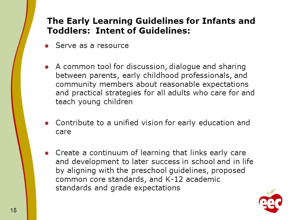 The Early Learning Guidelines for Infants and Toddlers: Intent of Guidelines: Serve as a resource A common tool for discussion, dialogue and sharing between parents, early childhood professionals, and community members about reasonable expectations and practical strategies for all adults who care for and teach young children Contribute to a unified vision for early education and care Create a continuum of learning that links early care and development to later success in school and in life by aligning with the preschool guidelines, proposed common core standards, and K-12 academic standards and grade expectations 15