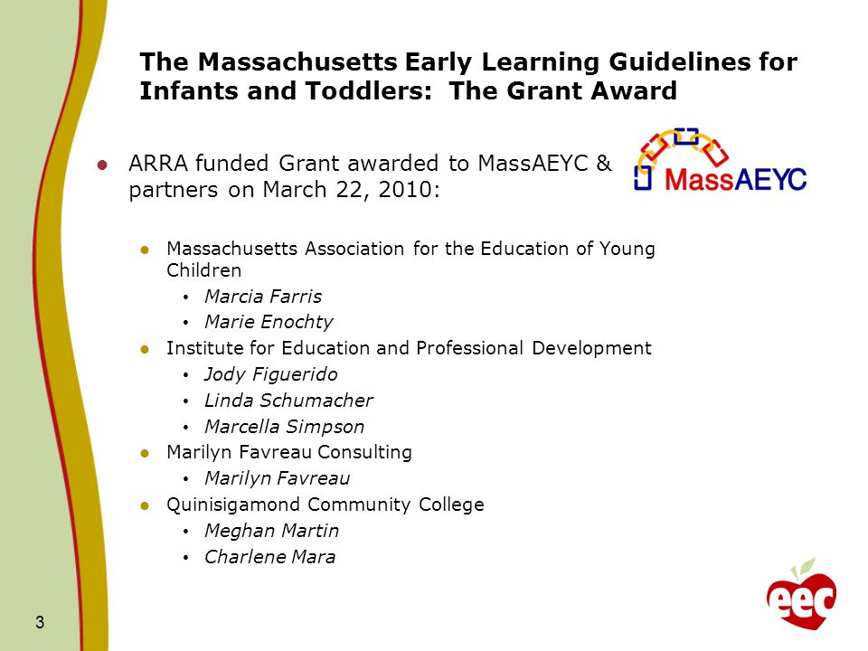 The Massachusetts Early Learning Guidelines for Infants and Toddlers: The Grant Award ARRA funded Grant awarded to MassAEYC & partners on March 22, 2010: Massachusetts Association for the Education of Young Children Marcia Farris Marie Enochty Institute for Education and Professional Development Jody Figuerido Linda Schumacher Marcella Simpson Marilyn Favreau Consulting Marilyn Favreau Quinisigamond Community College Meghan Martin Charlene Mara 3