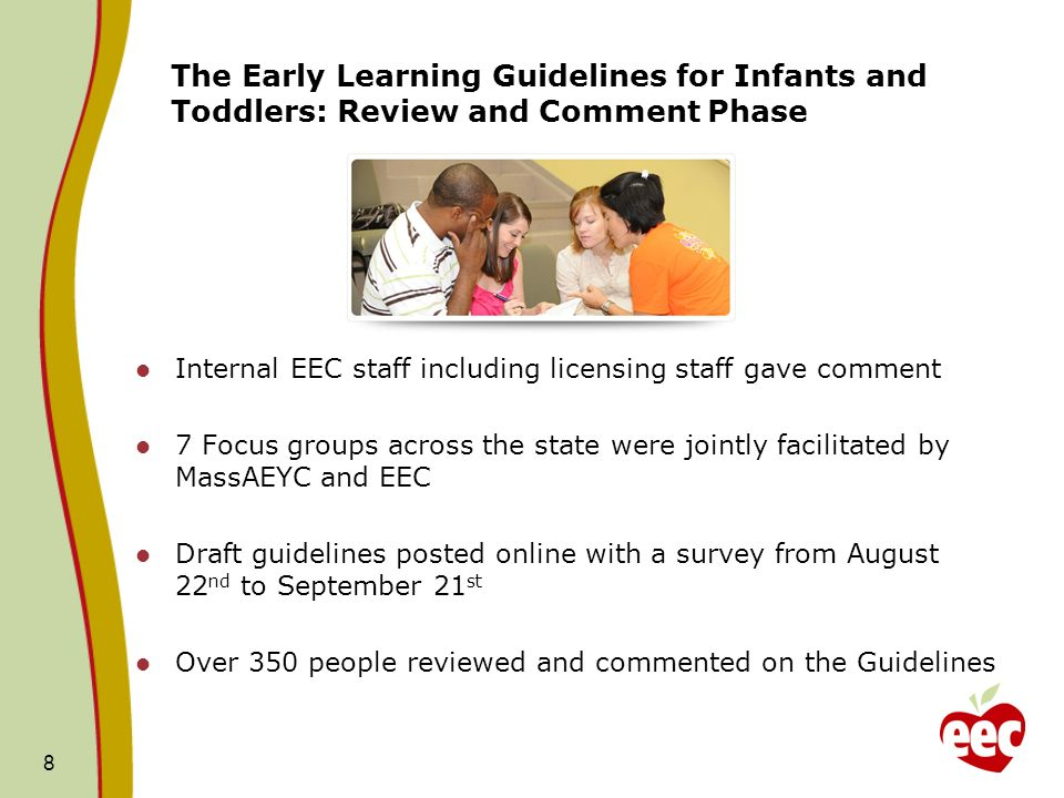 The Early Learning Guidelines for Infants and Toddlers: Review and Comment Phase Internal EEC staff including licensing staff gave comment 7 Focus gro