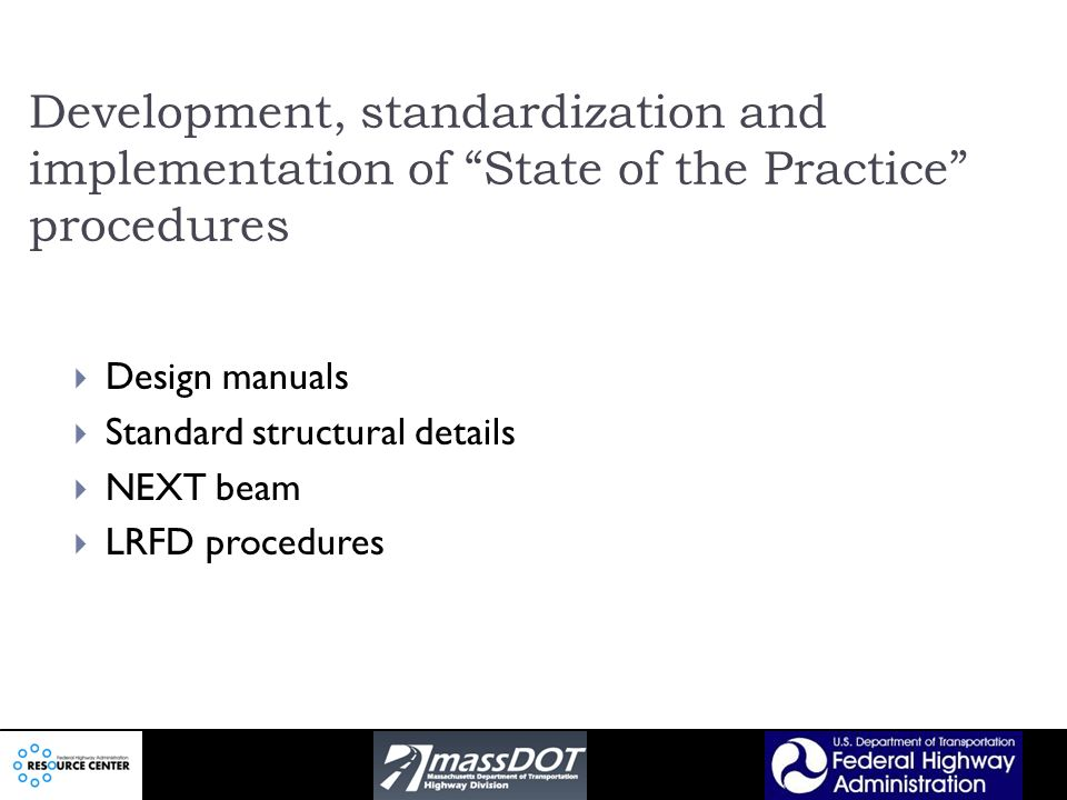 Development, standardization and implementation of State of the Practice procedures Design manuals Standard structural details NEXT beam LRFD procedures