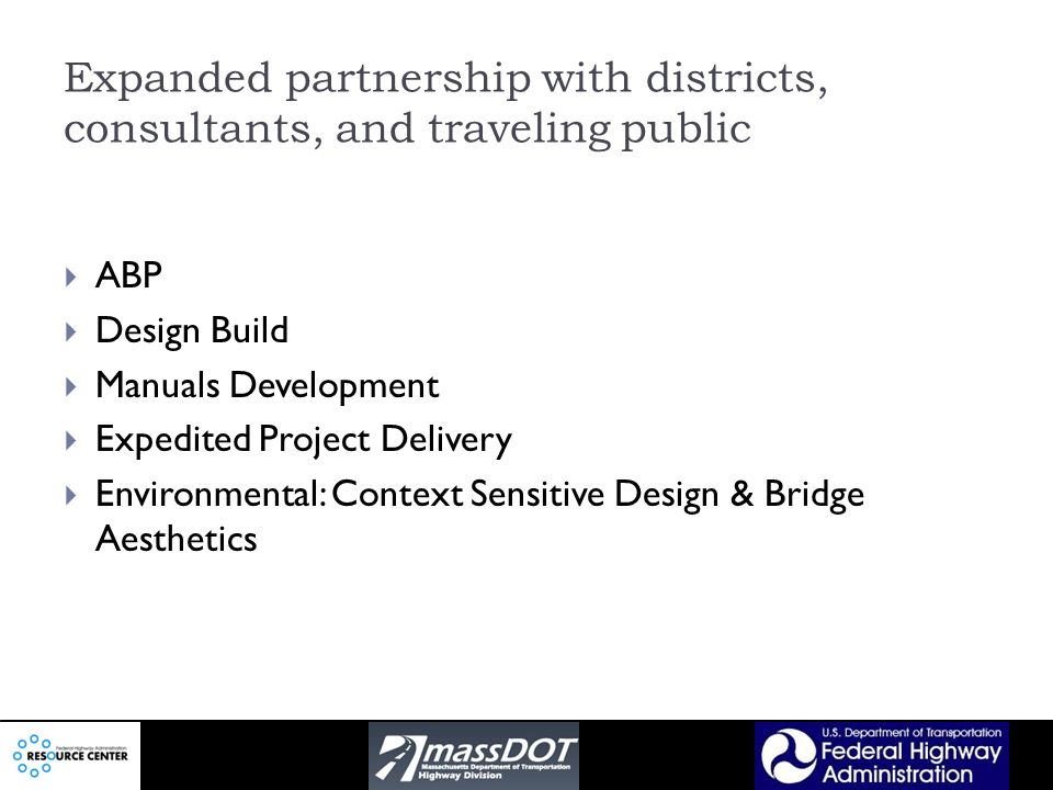 Expanded partnership with districts, consultants, and traveling public ABP Design Build Manuals Development Expedited Project Delivery Environmental: Context Sensitive Design & Bridge Aesthetics