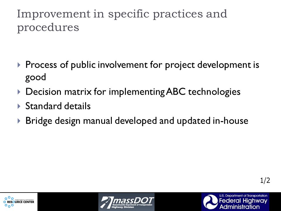 Improvement in specific practices and procedures Process of public involvement for project development is good Decision matrix for implementing ABC technologies Standard details Bridge design manual developed and updated in-house 1/2