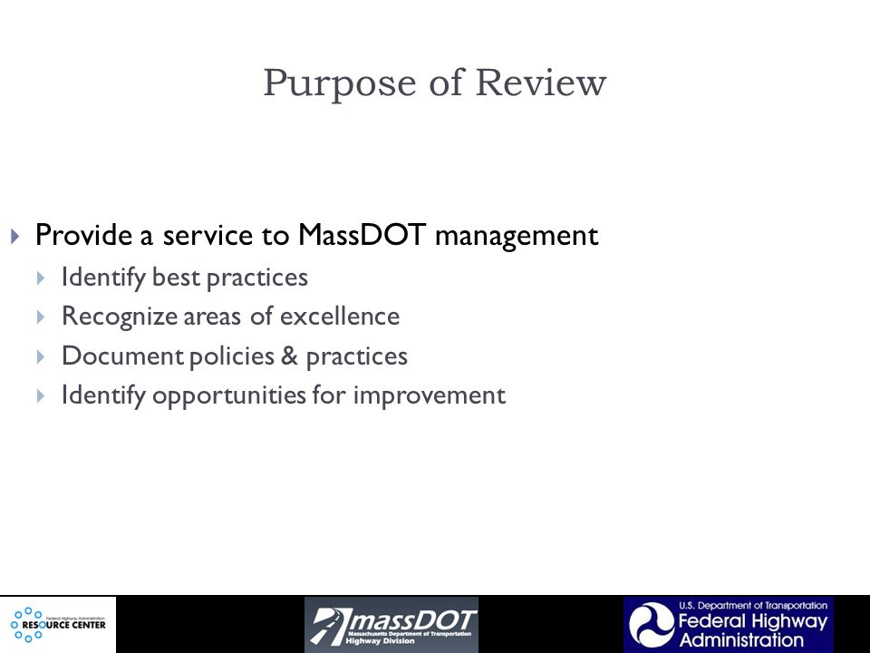 Purpose of Review Provide a service to MassDOT management Identify best practices Recognize areas of excellence Document policies & practices Identify opportunities for improvement