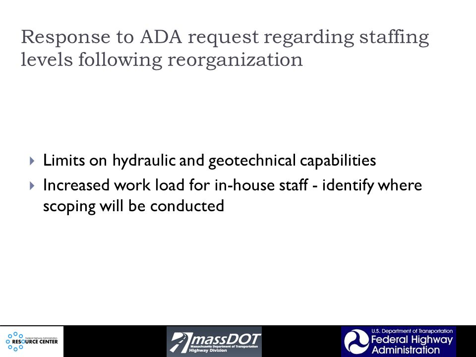 Response to ADA request regarding staffing levels following reorganization Limits on hydraulic and geotechnical capabilities Increased work load for in-house staff - identify where scoping will be conducted