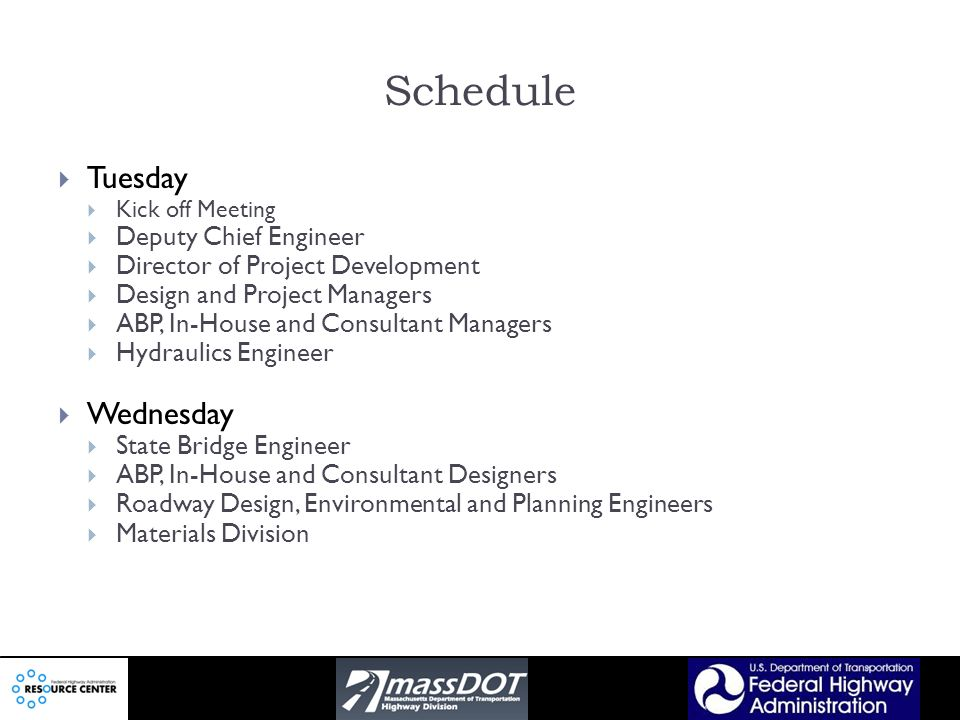 Schedule Tuesday Kick off Meeting Deputy Chief Engineer Director of Project Development Design and Project Managers ABP, In-House and Consultant Managers Hydraulics Engineer Wednesday State Bridge Engineer ABP, In-House and Consultant Designers Roadway Design, Environmental and Planning Engineers Materials Division