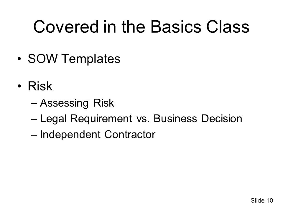 Slide 10 Covered in the Basics Class SOW Templates Risk –Assessing Risk –Legal Requirement vs. Business Decision –Independent Contractor