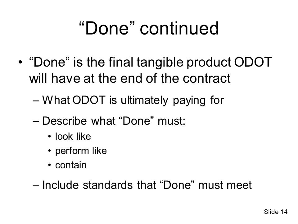 Slide 14 Done continued Done is the final tangible product ODOT will have at the end of the contract –What ODOT is ultimately paying for –Describe wha