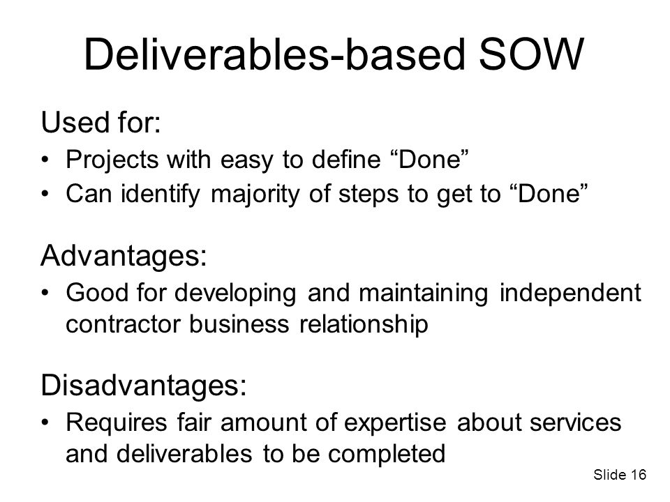 Slide 16 Deliverables-based SOW Used for: Projects with easy to define Done Can identify majority of steps to get to Done Advantages: Good for develop