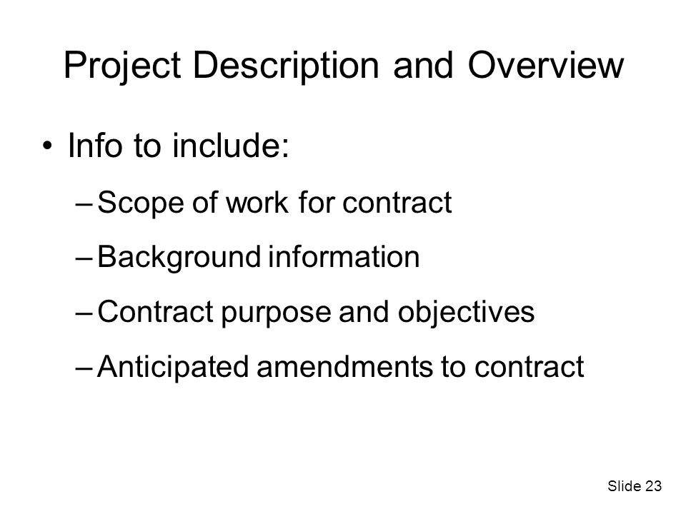 Slide 23 Project Description and Overview Info to include: –Scope of work for contract –Background information –Contract purpose and objectives –Antic