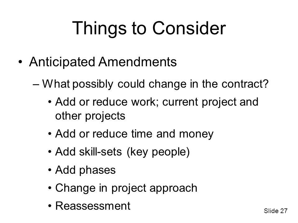 Slide 27 Things to Consider Anticipated Amendments –What possibly could change in the contract? Add or reduce work; current project and other projects