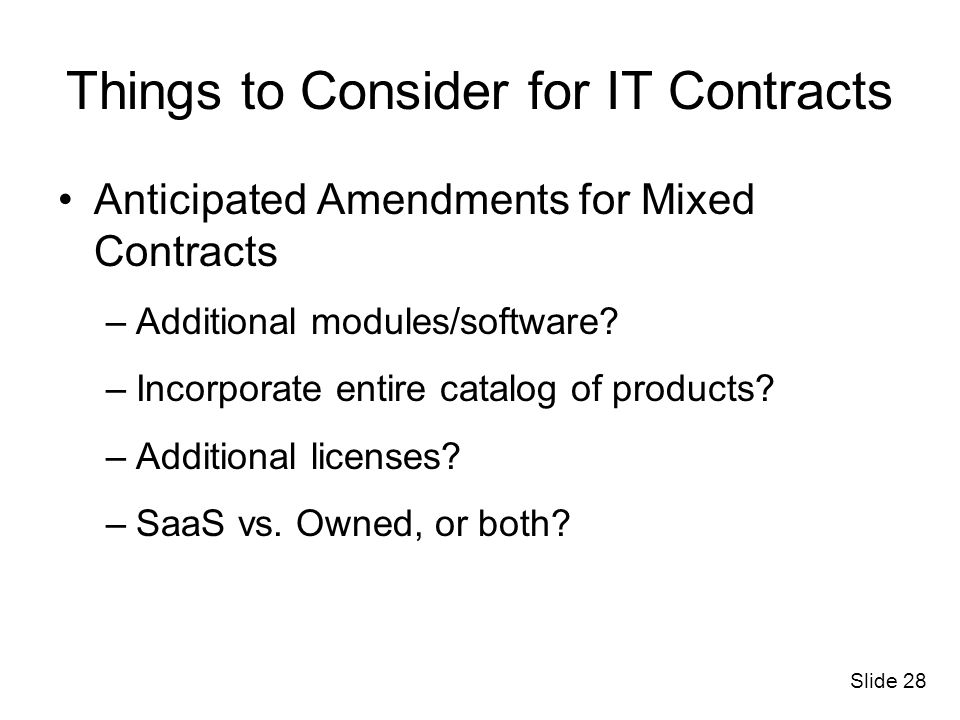 Slide 28 Things to Consider for IT Contracts Anticipated Amendments for Mixed Contracts –Additional modules/software? –Incorporate entire catalog of p