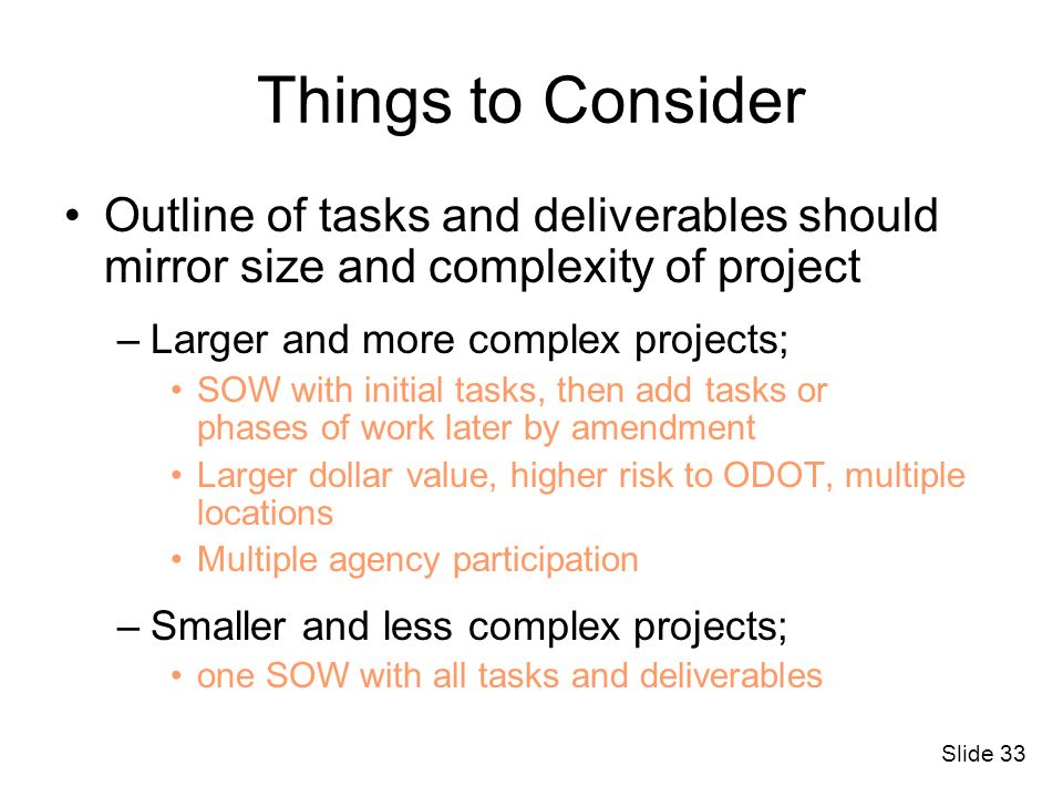 Slide 33 Things to Consider Outline of tasks and deliverables should mirror size and complexity of project –Larger and more complex projects; SOW with
