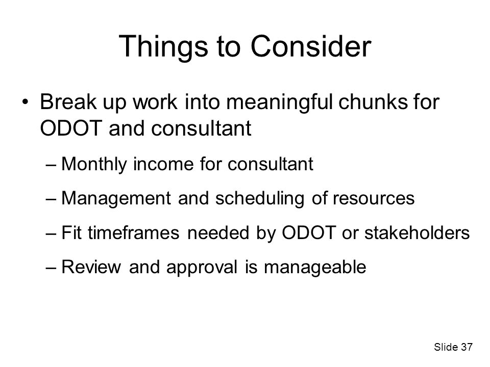 Slide 37 Break up work into meaningful chunks for ODOT and consultant –Monthly income for consultant –Management and scheduling of resources –Fit time