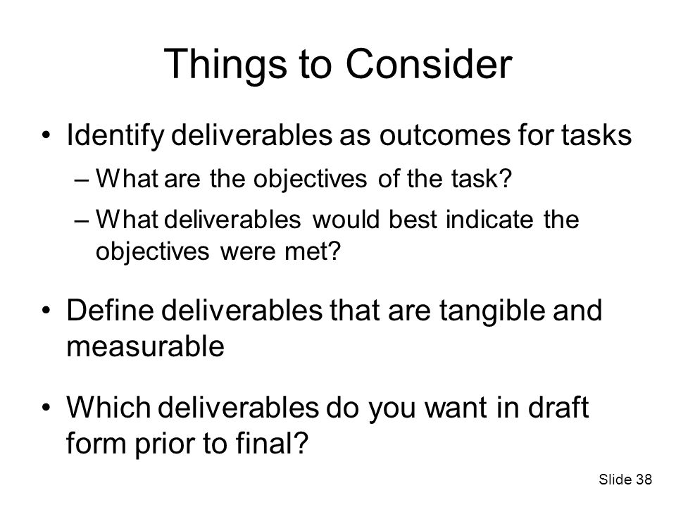 Slide 38 Things to Consider Identify deliverables as outcomes for tasks –What are the objectives of the task? –What deliverables would best indicate t