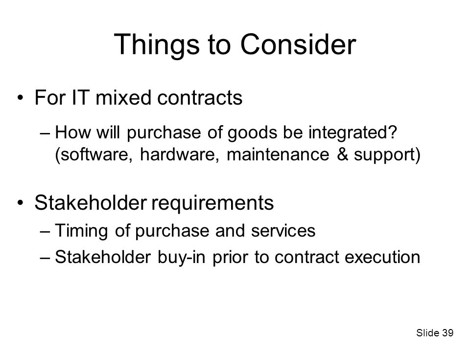 Slide 39 Things to Consider For IT mixed contracts –How will purchase of goods be integrated? (software, hardware, maintenance & support) Stakeholder