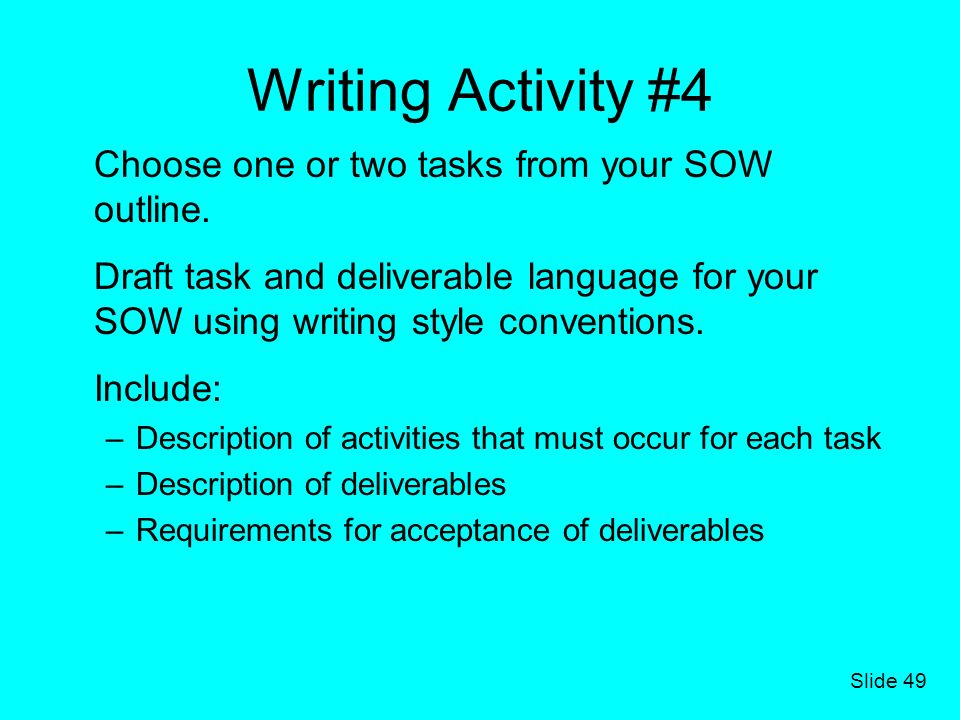 Slide 49 Writing Activity #4 Choose one or two tasks from your SOW outline. Draft task and deliverable language for your SOW using writing style conve