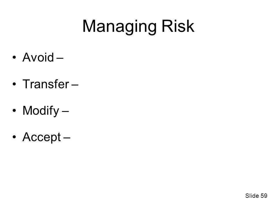 Slide 59 Managing Risk Avoid – Transfer – Modify – Accept –