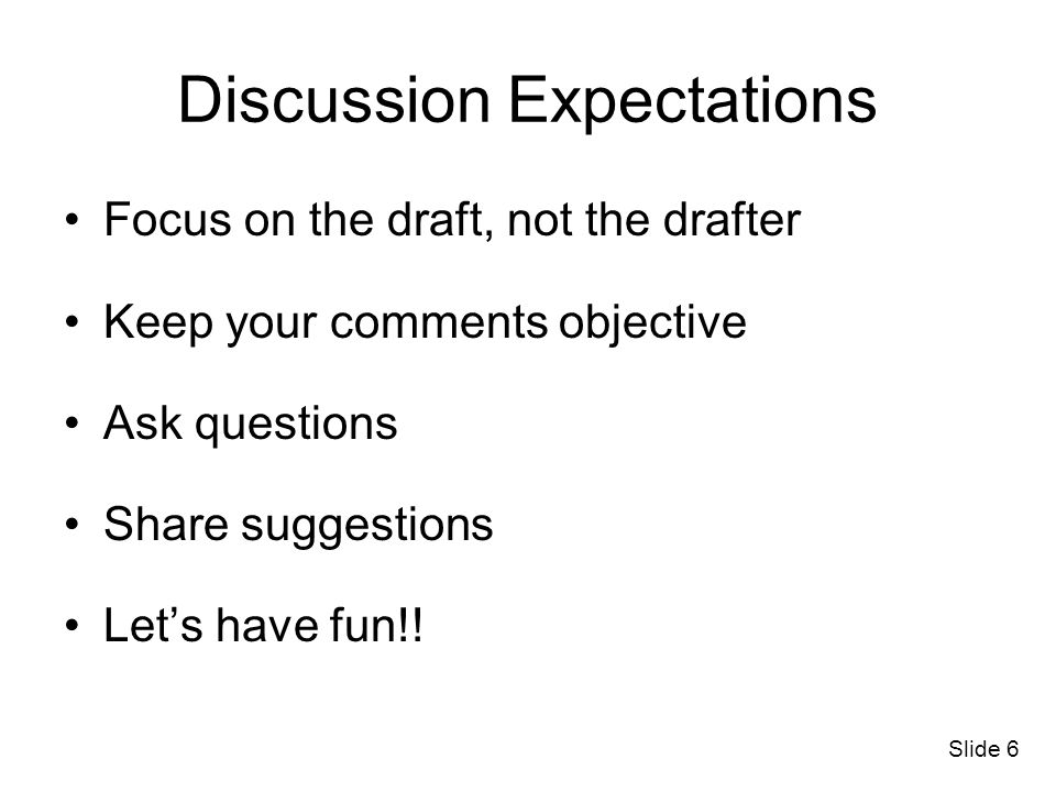 Slide 6 Discussion Expectations Focus on the draft, not the drafter Keep your comments objective Ask questions Share suggestions Lets have fun!!