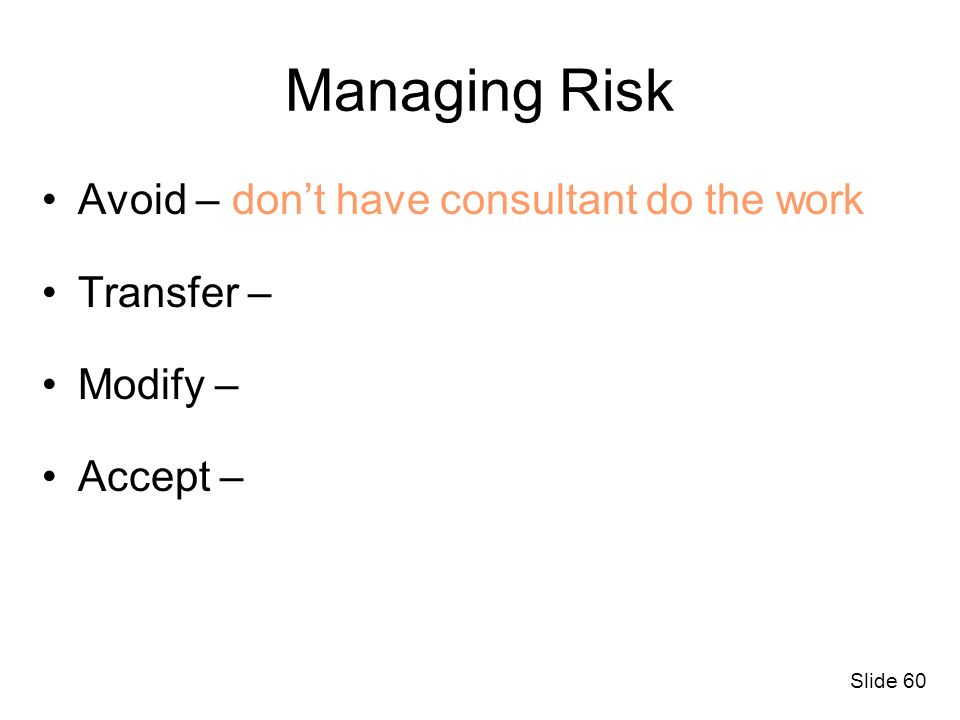 Slide 60 Managing Risk Avoid – dont have consultant do the work Transfer – Modify – Accept –