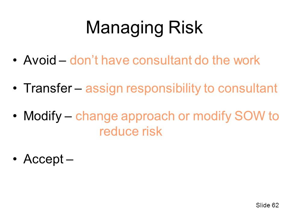 Slide 62 Managing Risk Avoid – dont have consultant do the work Transfer – assign responsibility to consultant Modify – change approach or modify SOW