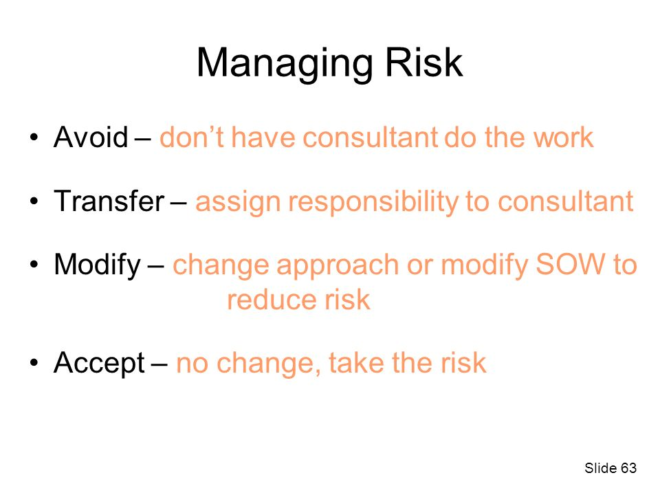 Slide 63 Managing Risk Avoid – dont have consultant do the work Transfer – assign responsibility to consultant Modify – change approach or modify SOW