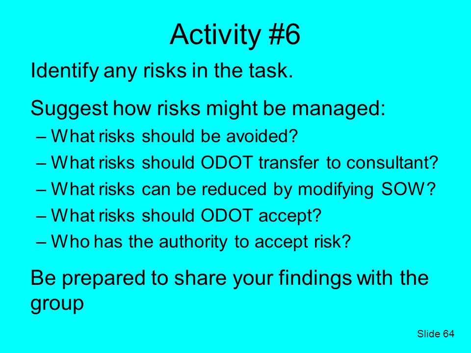 Slide 64 Activity #6 Identify any risks in the task. Suggest how risks might be managed: –What risks should be avoided? –What risks should ODOT transf