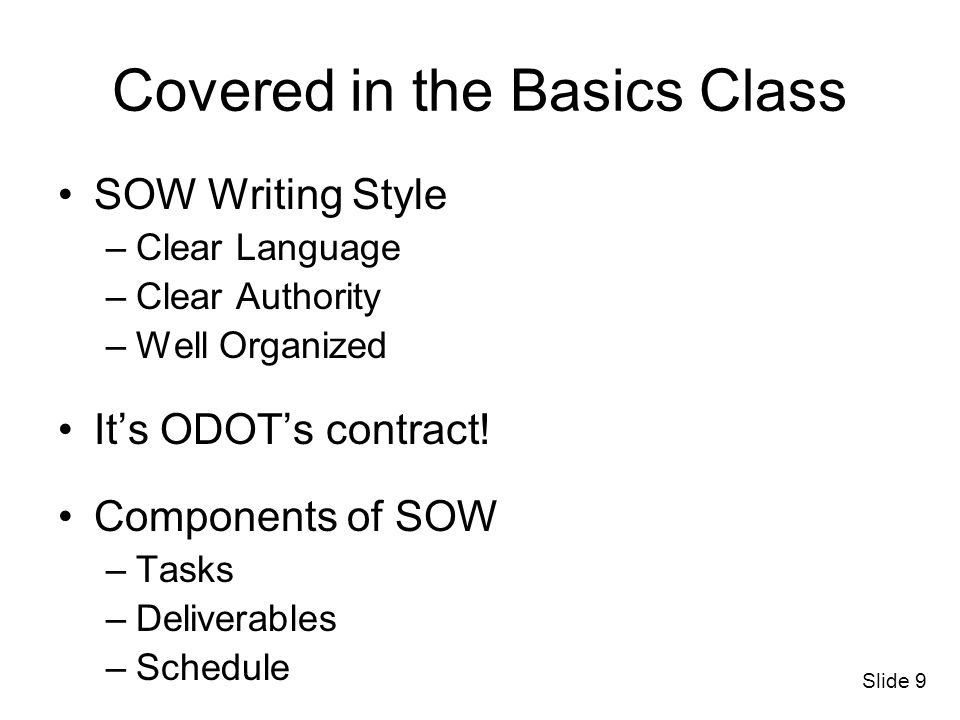 Slide 9 Covered in the Basics Class SOW Writing Style –Clear Language –Clear Authority –Well Organized Its ODOTs contract! Components of SOW –Tasks –D