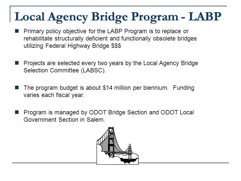 Local Agency Bridge Program - LABP Primary policy objective for the LABP Program is to replace or rehabilitate structurally deficient and functionally obsolete bridges utilizing Federal Highway Bridge $$$ Projects are selected every two years by the Local Agency Bridge Selection Committee (LABSC).