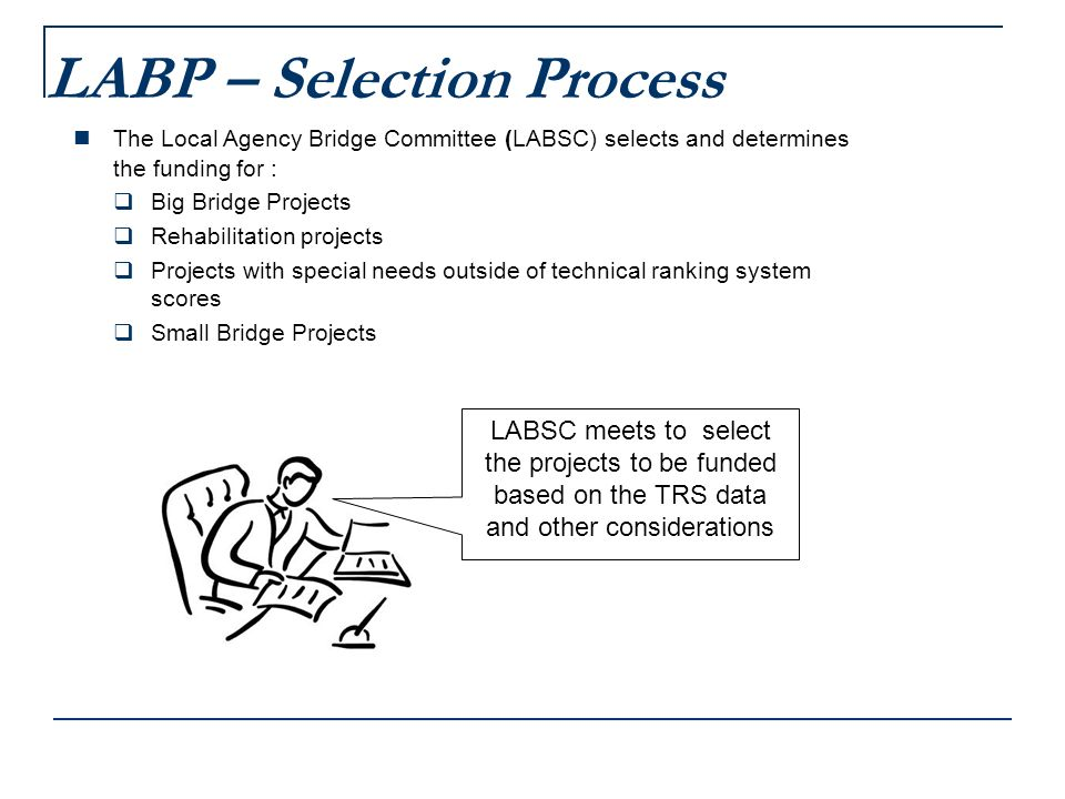 LABP – Selection Process The Local Agency Bridge Committee (LABSC) selects and determines the funding for : Big Bridge Projects Rehabilitation projects Projects with special needs outside of technical ranking system scores Small Bridge Projects LABSC meets to select the projects to be funded based on the TRS data and other considerations
