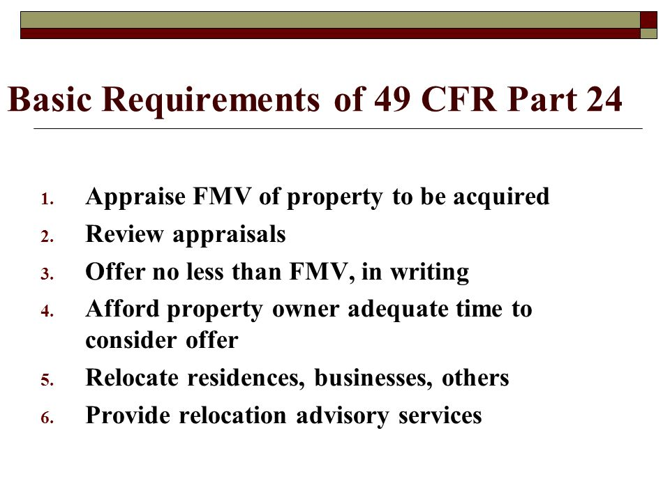 Basic Requirements of 49 CFR Part 24 1. Appraise FMV of property to be acquired 2.