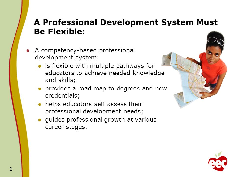 A Professional Development System Must Be Flexible: 2 A competency-based professional development system: is flexible with multiple pathways for educa