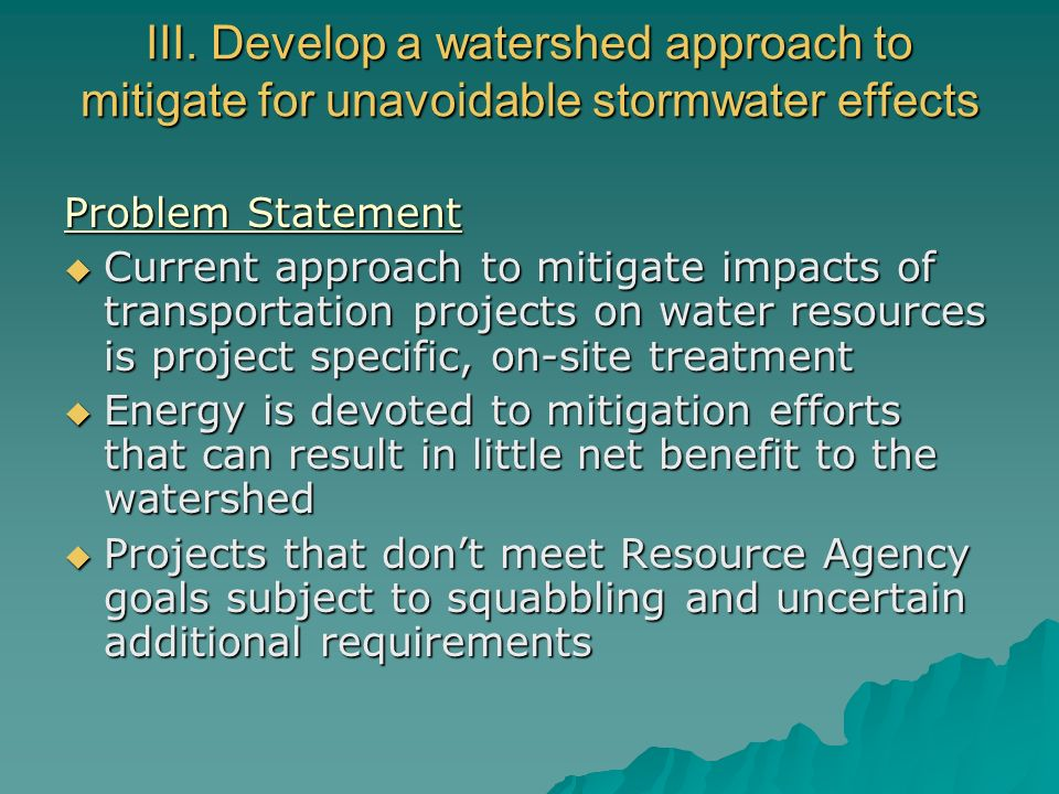 III. Develop a watershed approach to mitigate for unavoidable stormwater effects Problem Statement Current approach to mitigate impacts of transportat