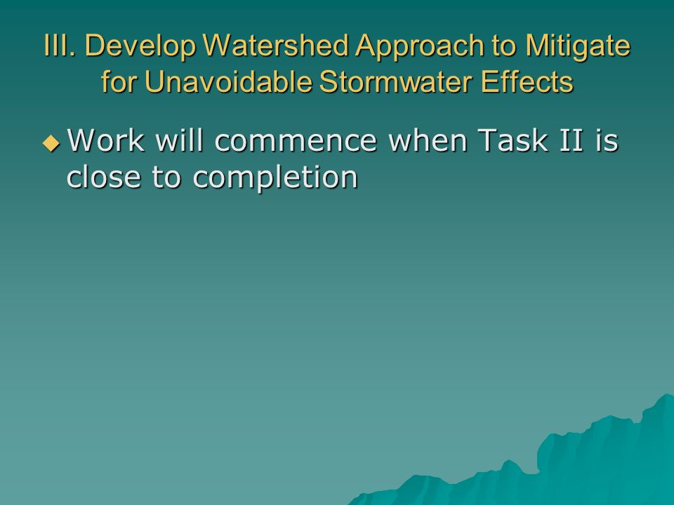 III. Develop Watershed Approach to Mitigate for Unavoidable Stormwater Effects Work will commence when Task II is close to completion Work will commen