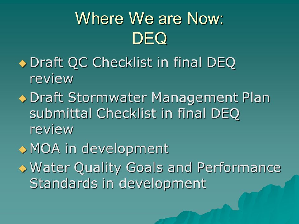 Where We are Now: DEQ Draft QC Checklist in final DEQ review Draft QC Checklist in final DEQ review Draft Stormwater Management Plan submittal Checklist in final DEQ review Draft Stormwater Management Plan submittal Checklist in final DEQ review MOA in development MOA in development Water Quality Goals and Performance Standards in development Water Quality Goals and Performance Standards in development